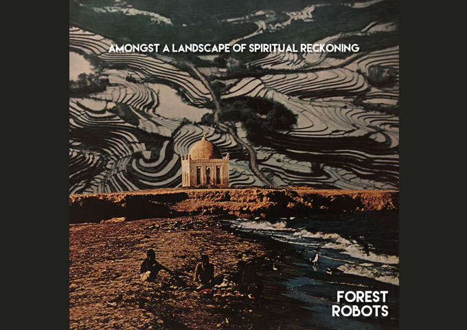 "Forest Robots – ""Amongst A Landscape Of Spiritual Reckoning"" – impressive detail and evocative emotion"