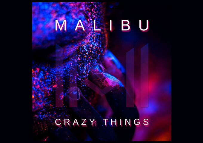 "Malibu – ""Crazy Things"" – a fearless and refreshing evolution from the current mainstream hits"